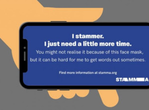 "Hand holding a smartphone. The screen shows a blue card with white lettering reading: ""I stammer. I just need a little more time. You might not realise it because of this face mask, but it can be hard for me to get words out sometimes. Find more information at stamma.org. STAMMA"""